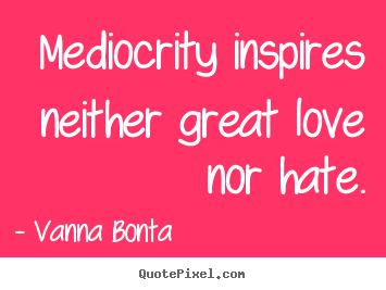 Vanna Bonta picture quotes - Mediocrity inspires neither great love nor hate. - Love quote