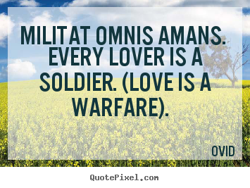 Love quotes - Militat omnis amans. every lover is a soldier. (love is a warfare).