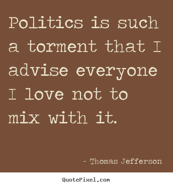 How to design picture quotes about love - Politics is such a torment that i advise everyone i love not to..