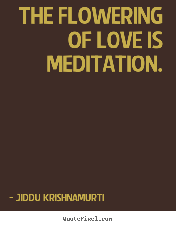Love quote - The flowering of love is meditation.