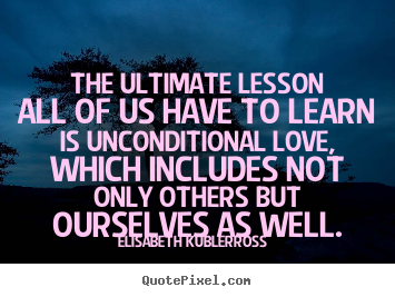 Elisabeth Kubler-Ross picture quotes - The ultimate lesson all of us have to learn is unconditional love,.. - Love quotes