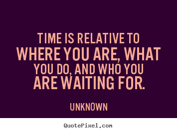 Sayings about love - Time is relative to where you are, what you do, and who you are..