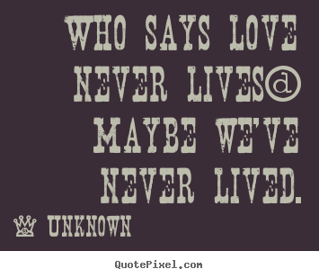 Quote about love - Who says love never lives? maybe we've never lived.