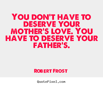 Quotes about love - You don't have to deserve your mother's love. you have to deserve..