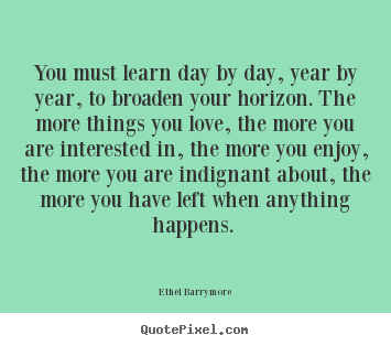 Sayings about love - You must learn day by day, year by year, to broaden your horizon...
