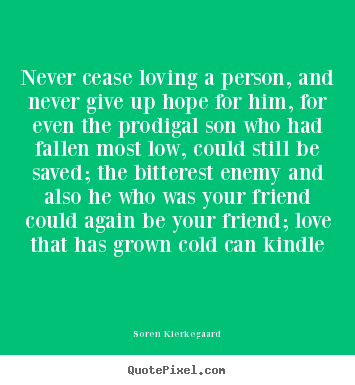 Make personalized image quotes about love - Never cease loving a person, and never give up..