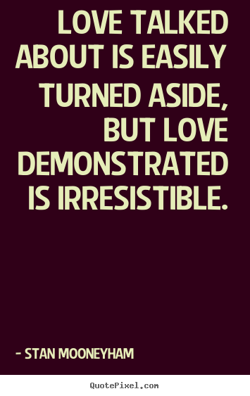 Stan Mooneyham picture quote - Love talked about is easily turned aside, but love demonstrated.. - Love quotes