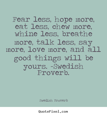 Design your own picture quote about love - Fear less, hope more, eat less, chew more,..
