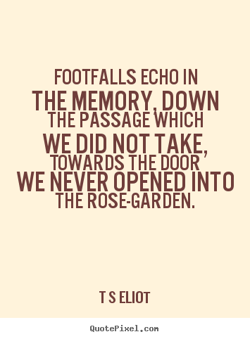T S Eliot Picture Quotes Footfalls Echo In The Memory