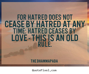 For hatred does not cease by hatred at any time: hatred ceases.. The Dhammapada good love quotes