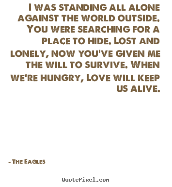 The Eagles picture quotes - I was standing all alone against the world outside. you were.. - Love quotes