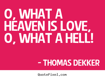 Love quotes - O, what a heaven is love, o, what a hell!