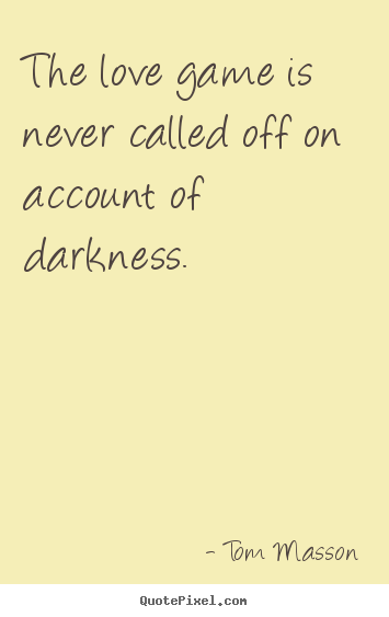 Quotes about love - The love game is never called off on account of darkness.