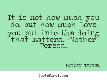 Quotes about love - It is not how much you do, but how much love..