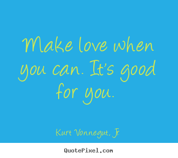 Love quote - Make love when you can. it's good for you.