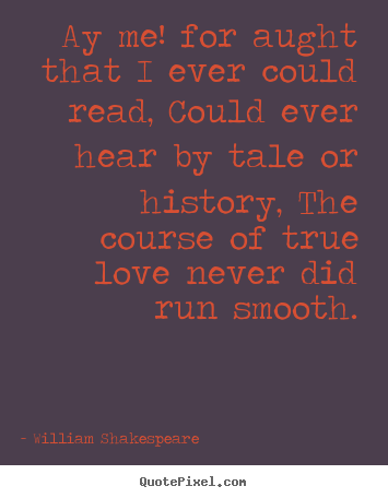 William Shakespeare picture quotes - Ay me! for aught that i ever could read, could ever hear by tale or.. - Love quotes