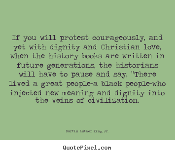 Quotes about love - If you will protest courageously, and yet with dignity and christian..