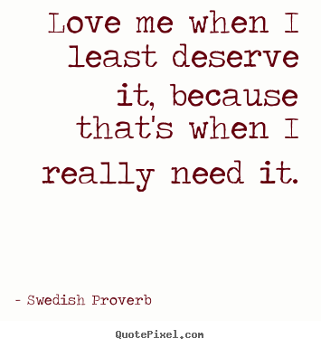 Swedish Proverb photo quotes - Love me when i least deserve it, because that's when.. - Love quotes