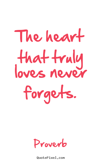 Love quotes - The heart that truly loves never forgets.