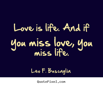 How to make photo quote about love - Love is life. and if you miss love, you miss life.