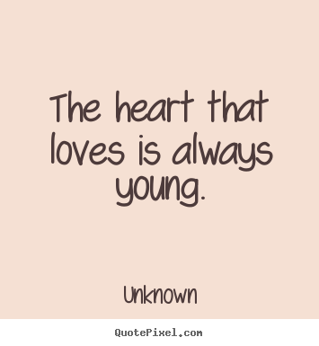 Unknown picture quotes - The heart that loves is always young. - Love quotes