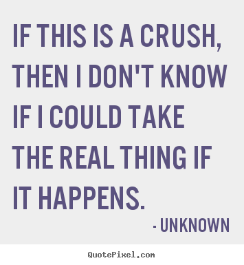 Unknown photo quotes - If this is a crush, then i don't know if i could take the real thing.. - Love quote