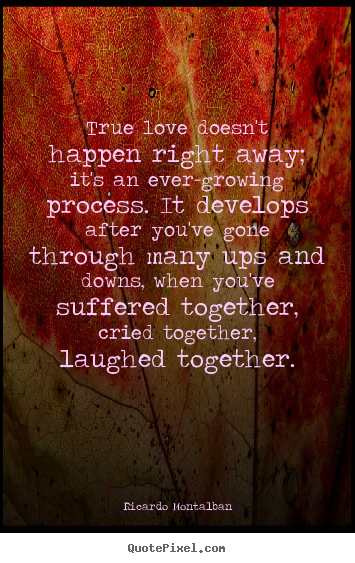 Love quotes - True love doesn't happen right away; it's an ever-growing..