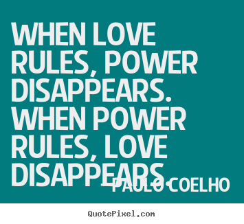 Design picture quotes about love - When love rules, power disappears. when power rules, love disappears.