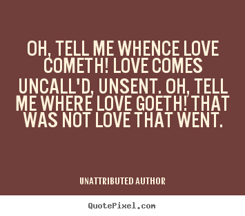 Unattributed Author picture quotes - Oh, tell me whence love cometh! love comes uncall'd, unsent. oh, tell.. - Love quotes