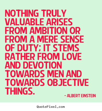 Nothing truly valuable arises from ambition or.. Albert Einstein  love quote