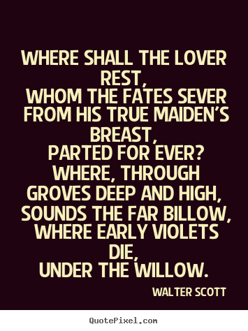 Walter Scott photo quotes - Where shall the lover rest, whom the fates sever from his.. - Love quotes