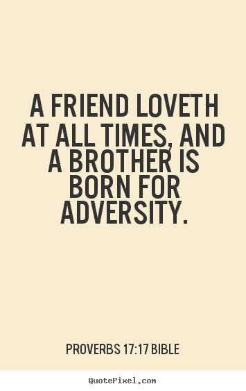 Love quotes - A friend loveth at all times, and a brother is..