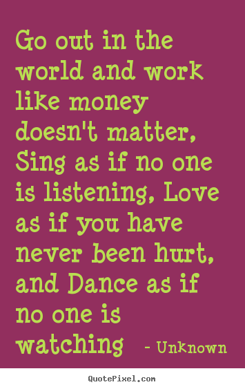 Go out in the world and work like money doesn't matter, sing as if.. Unknown famous love quotes