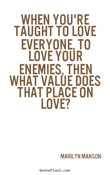 Quote about love - When you're taught to love everyone, to love..
