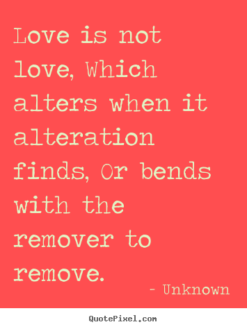 Unknown picture quotes - Love is not love, which alters when it alteration finds,.. - Love quotes