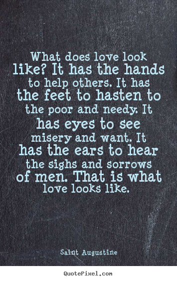 Quotes about love - What does love look like? it has the hands to help others. it has..