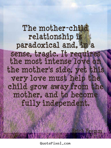 Quotes about love - The mother-child relationship is paradoxical and, in a sense,..