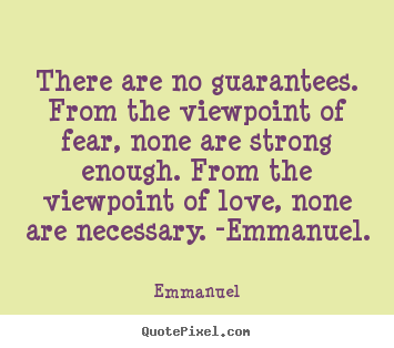 There are no guarantees. from the viewpoint of fear, none are strong.. Emmanuel  love quote