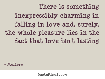 There is something inexpressibly charming in falling in love.. Moliere greatest love quotes