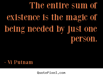 The entire sum of existence is the magic.. Vi Putnam good love quotes