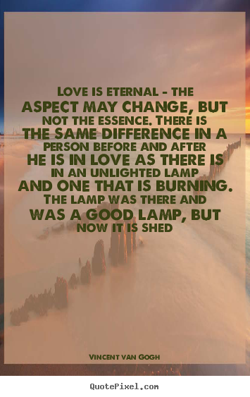 Sayings about love - Love is eternal - the aspect may change, but not the essence. there..