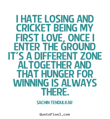 Love quotes - I hate losing and cricket being my first love,..