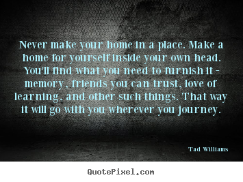 Quote about love - Never make your home in a place. make a home for yourself inside..