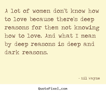 A lot of women don't know how to love because there's deep.. Lil Wayne great love quotes