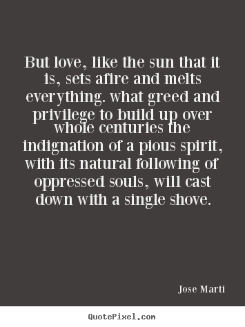 Jose Marti picture quotes - But love, like the sun that it is, sets afire and melts everything... - Love sayings