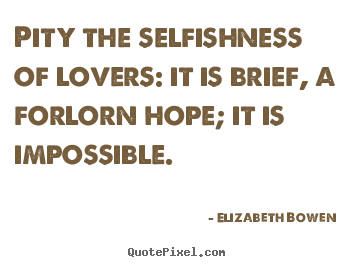 Sayings about love - Pity the selfishness of lovers: it is brief,..