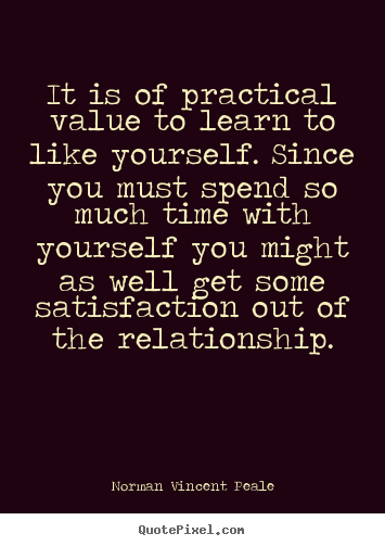 Create custom picture quotes about love - It is of practical value to learn to like yourself...