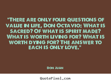 """there are only four questions of value in life, don octavio:.. Don Juan good love quotes"