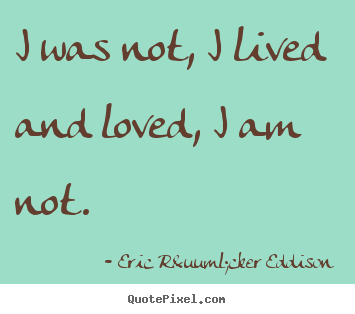 Diy picture quotes about love - I was not, i lived and loved, i am not.
