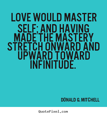 Love quotes - Love would master self; and having made the mastery stretch onward..